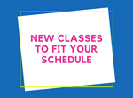 New Classes To Fit Your Schedule